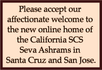 Please accept our affectionate welcome to the new online home of the SCS Seva Ashrams in Santa Cruz and San Jose California.